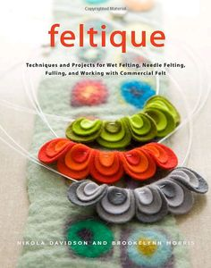 feltique - techniques and projects for wet felting, needle felting, fulling and working with commercial felt