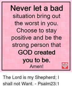Never let a bad situation bring out the worst in you. Choose to stay positive and be the strong person that God crated you to be. Encouragement Quotes, Faith Quotes, True Quotes, Bible Quotes, Bible Verses, Motivational Quotes, Inspirational Quotes, Scriptures, Meaningful Quotes