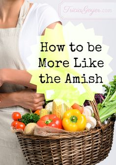 How to Be More Like the Amish  Is your life crazy? Do you want things to slow down? Here's a few ways to be more Amish.  1. Give up your smart phone . . . or at least wait an hour before you check it in the morning. Spend a few quiet moments with God instead. 2. Bake your own bread . . . or at least make a nice sandwich for your husband out of that store bought loaf and serve it with a cheerful heart. 3. Have more kids . . . {more on blog}