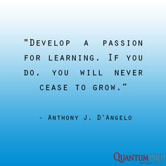 """""""Develop a passion for learning. if you do, you will never cease to grow."""" - Anthony D'Angelo"""