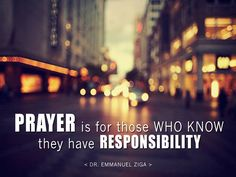 """""""Prayer is for those who know they have responsibility"""" - Dr. Emmanuel Ziga  www.sunshinechristianchurch.org"""