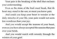 """""""Your pain is the breaking of the shell that encloses your understanding."""""""