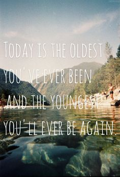 & the youngest you'll ever be again...