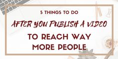 5 Things to Do After You Publish a Video to Reach More of Your Audience