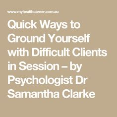 Quick Ways to Ground Yourself with Difficult Clients in Session – by Psychologist Dr Samantha Clarke