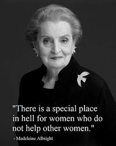 """""""There is a special place in hell for women who do not help other women.""""  - Madeleine Albright"""
