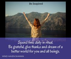Spend time daily in ritual. Be grateul, give thanks and dream of a better world for you and all beings. Wind Haven Shaman