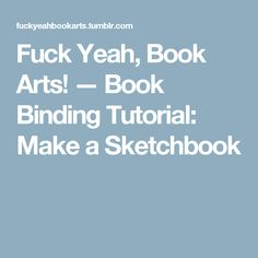 Fuck Yeah, Book Arts! — Book Binding Tutorial: Make a Sketchbook
