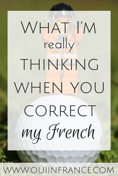 Learning the French language isn't easy and here what I'm really thinking when you correct my French. Mistakes are part of learning.