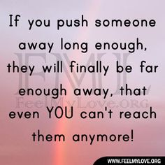 SO TRUE!!! When friends continue to push me away, i take the hint and ...I keep walking