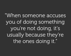 """When someone accuses you of doing something you're not doing, it's usually because they're the ones doing it."""
