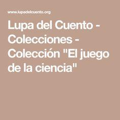 """Lupa del Cuento - Colecciones - Colección """"El juego de la ciencia"""" Teaching Science, Magnifying Glass, Short Stories, Libros, Game"""
