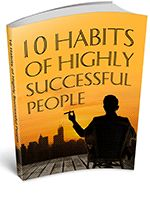 10 Habits Of Highly Successful People - 10 simple habits that will transform you into the person you have always wanted to be.
