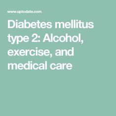 Diabetes mellitus type 2: Alcohol, exercise, and medical care