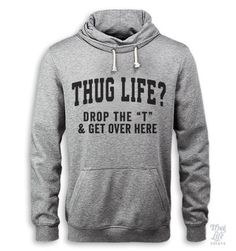 "thug life?! drop the ""T"" and get over here"