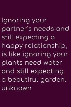 Ignoring your partner's needs and still expecting a happy relationship, is like ignoring your plants need water and still expecting a beautiful garden. Wisdom Quotes, Quotes To Live By, Me Quotes, Motivational Quotes, Inspirational Quotes, Pain Quotes, Truth Quotes, Happy Relationships, Relationship Quotes