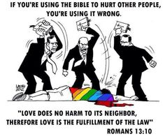 "If you're using the bible to hurt other people, you're using it wrong. ""Love does no harm to its neighbor, therefore love is the fulfillment of the law."" Romans 13:10 