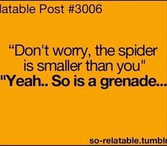 Yeah people say that. Don't worry, the spider is smaller then you. haha Gotta remember this!!!! lol: