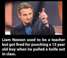 Badass Liam Neeson (this is acutally true, see interview here: http://www.themarysue.com/liam-neeson-class-dismissed-by-ko/)