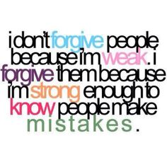 . . . . and I am certainly one of the people who needs forgiveness for MY mistakes from time to time.