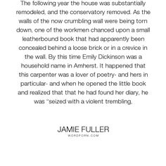 """Jamie Fuller - """"The following year the house was substantially remodeled, and the conservatory removed...."""". poetry, diary, emily, dickinson"""