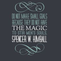 """Do not make small goals because they do not have the magic to stir men's souls."" Spencer W. Kimball #ldsquotes #goals"