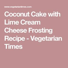 Coconut Cake with Lime Cream Cheese Frosting Recipe - Vegetarian Times