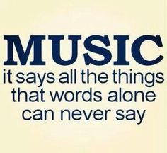 Music. ..it says all the things that words alone can never say.