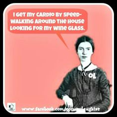 I get my cardio by speed walking around the house looking for my wine glass.....