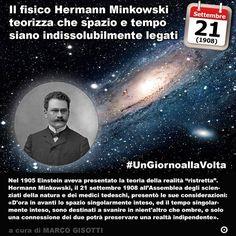 21 settembre 1908: Il fisico Hermann Minkowski teorizza che spazio e tempo siano indissolubilmente legati  Immaginate che la realtà sia più complessa di quanto possiate determinare coi vostri soli sensi. Nel 1905 Einstein aveva presentato la teoria della realità ristretta. Hermann Minkowski che di Einstein era stato insegnate il 21 settembre 1908 allAssemblea degli scienziati della natura e dei medici tedeschi presentò le sue considerazioni: I concetti di spazio e di tempo che desidero…