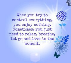 When you try to control everything, you enjoy nothing. Sometimes you just need to relax, breathe, let go, and live in the moment.