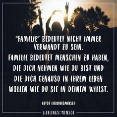 """""""Familie"""" bedeutet nicht immer verwandt zu sein. Familie bedeutet Menschen zu haben, die dich nehmen wie du bist und die dich genauso in ihrem Leben wollen wie du sie in deinem willst."""
