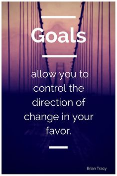 Goals Allow You To Control The Direction Of Change In Your Favor