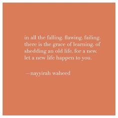 in all the falling. there is the grace of learning. of shedding an old life. let a new life happen to you. Pretty Words, Beautiful Words, Favorite Quotes, Best Quotes, Quotes To Live By, Life Quotes, Motivational Quotes, Inspirational Quotes, Think