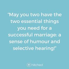 """May you two have the two essential things you need for a successful marriage: a sense of humour and selective hearing!"""