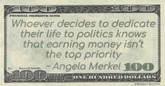 """Angela Merkel Money Quote saying public servants don't choose the life to make themselves wealthy. Angela Merkel said:   """"Whoever decides to dedicate their life to politics knows that earning money isn't the top priority"""" -- Angela Merkel  #Birthday #MoneyQuote  #angelamerkel #earning Money In Politics, Federal Reserve Note, Money Quotes, Secret Places, Priorities, Earn Money, Sayings, July 17, Life"""