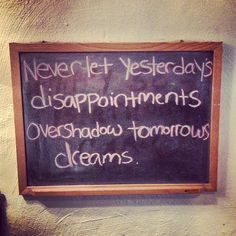 never let yesterdays disappointment overshadow tomorrows dreams.