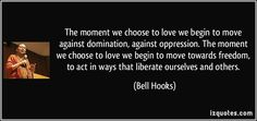 Bell Hooks quotes - The moment we choose to love we begin to move against domination, against oppression. The moment we choose to love we begin to move towards freedom, to act in ways that liberate ourselves and others. Bell Hooks, Oppression, Famous Quotes, Our Love, Picture Quotes, Proverbs, Acting, Cards Against Humanity, In This Moment