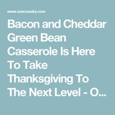 Bacon and Cheddar Green Bean Casserole Is Here To Take Thanksgiving To The Next Level - One Country