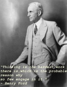 "Thinking is the hardest work there is, which is the probable reason why so few engage in it. Henry Ford –  ""Thinking"""