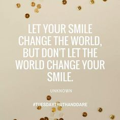 Let your smile change the world, but don't let the world change your smile. #truthanddare