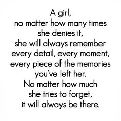A girl, no matter how many times she denies it, she will always remember every detail, every moment, every piece of the memories you've left her. No matter how much she tries to forget, it will always be there. #quotes