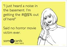 Funny Movie/TV Night Ecard: 'I just heard a noise in the basement. I'm getting the #@$% out of here!' Said no horror movie victim ever.