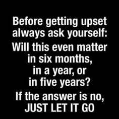 Sometimes it's hard to just let go. I've also heard ~ Is this the hill you want to die on ~ choose your battles wisely...