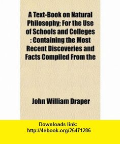 A Text-Book on Natural Philosophy; For the Use of Schools and Colleges Containing the Most Recent Discoveries and Facts Compiled From the (9781152051768) John William Draper , ISBN-10: 1152051768  , ISBN-13: 978-1152051768 ,  , tutorials , pdf , ebook , torrent , downloads , rapidshare , filesonic , hotfile , megaupload , fileserve