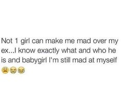 Babygirl I know who and what he is, AND I'm still mad at myself.