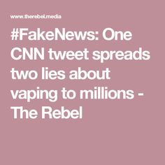 #FakeNews: One CNN tweet spreads two lies about vaping to millions - The Rebel