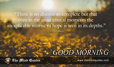 "themindquotes.com : Victor Hugo Quotes on Morning and Hope""There is no distress so complete but that even in the most critical moments the inexplicable sunrise of hope is seen in its depths."" ~ Victor Hugo"