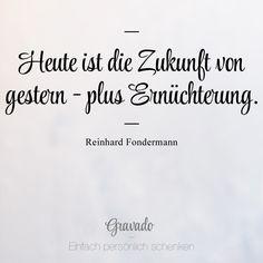 """""""Heute ist die Zukunft von gestern - plus Ernüchterung."""" - Reinhard Fondermann"""