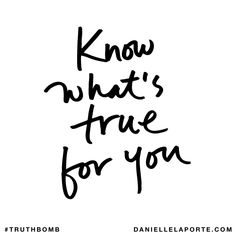 Know what's true for you. Subscribe: DanielleLaPorte.com #Truthbomb #Words #Quotes